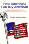 How Americans Can Buy American: A Guide to Distinguishing Between American and Foreign Products and Services - Roger Simmermaker