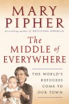 The Middle of Everywhere: The World's Refugees Come to Our Town - Mary Pipher