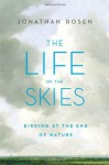 The Life of the Skies: Birding at the End of Nature - Jonathan Rosen