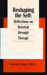 Reshaping the Self: Reflections on Renewal Through Therapy - Michael Eigen