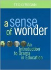 A Sense of Wonder: A Short Introduction to Drama in Education - Ted O'Regan, John O'Regan