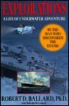 Explorations: A Life of Underwater Adventure - Robert D. Ballard, Malcolm McConnell