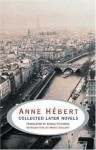 Anne Hebert: Collected Later Novels - Anne Hébert, Sheila Fischman, Mavis Gallant, Anne Hébert