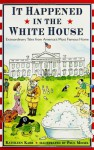 It Happened in the White House: Extraordinary Tales From America's Most Famous Home: It Happened Inside the White House - Kathleen Karr