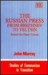 The Russian Press from Brezhnev to Yeltsin: Behind the Paper Curtain (Studies of Communism in Transition) - John Murray