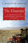 The Khaarijee: A Chronicle of Friendship and War in Kabul - J. Malcolm Garcia