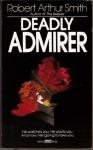 Deadly Admirer - Robert Arthur Smith
