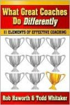 What Great Coaches Do Differently: 11 Elements of Effective Coaching - Rob Haworth, Todd Whitaker