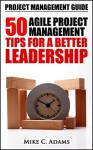 Project Management Guide - 50 Agile Project Management Tips For A Better Leadership (Project Management Tips In a Practical Book) - Mike C. Adams