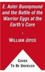 E. Aster Bunnymund and the Warrior Eggs at the Earth's Core! - William Joyce