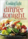 Cooking Light The Essential Dinner Tonight Cookbook: Over 350 delicious, easy, and healthy meals - Cooking Light Magazine