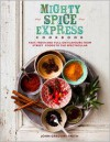 Mighty Spice Express Cookbook: Fast, Fresh, and Full-on Flavors from Street Foods to the Spectacular - John Gregory Smith