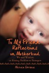 To My Friend Reflections on Motherhood: Wit and Wisdom on Raising Toddlers to Teenagers - Michele Sbrana