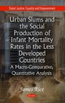 Urban Slums and the Social Production of Infant Mortality Rates in the Less Developed Countries: A Macro-Comparative, Quantitative Analysis - James Rice