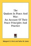 The Quakers in Peace and War: An Account of Their Peace Principles and Practice - Margaret E. Hirst