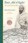 Emir Abd El-Kader: Hero and Saint of Islam - Ahmed Bouyerdene, Eric Geoffroy