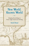 New World, Known World: Shaping Knowledge in Early Anglo-American Writing - David Read