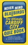 Never Mind the Bluebirds: The Ultimate Cardiff City Quizbook - David Collins, Gareth Bennett