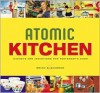 Atomic Kitchen: Gadgets and Inventions for Yesterday's Cook - Brian Alexander