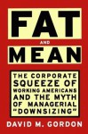 """Fat And Mean: The Corporate Squeeze Of Working Americans And The Myth Of Managerial """"Downsizing"""" - David M. Gordon"""