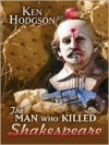 The Man Who Killed Shakespeare - Ken Hodgson
