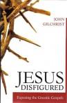 Jesus Disfigured:Exposing the Gnostic Gospels - John Gilchrist
