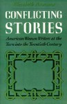Conflicting Stories: American Women Writers at the Turn Into the Twentieth Century - Elizabeth Ammons