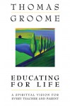 Educating for Life: A Spiritual Vision for Every Teacher and Parent - Thomas H. Groome