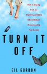 Turn It Off: How to Unplug from the Anytime-Anywhere Office Without Disconnecting Your Career - Gil Gordon