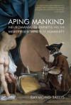 Aping Mankind: Neuromania, Darwinitis and the Misrepresentation of Humanity - Raymond Tallis