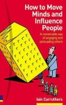 How to Move Minds & Influence People: A Remarkable Way of Engaging & Persuading Others - Iain Carruthers