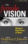 The Female Vision: Women's Real Power at Work - Sally Helgesen, Julie Johnson, Marshall Goldsmith