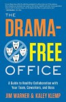 The Drama-Free Office: A Guide to Healthy Collaboration with Your Team, Coworkers, and Boss - Jim Warner, Kaley Klemp
