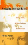 Producing American Races: Henry James, William Faulkner, Toni Morrison - Patricia McKee, Donald E. Pease