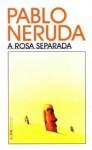 A rosa separada - Pablo Neruda