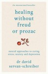 Healing Without Freud or Prozac: Natural Approaches to Curing Stress, Anxiety and Depression - David Servan-Schreiber