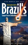 FIFA World Cup 2014 - Your complete Guide to Brazil's largest soccer celebration since 1950 - Daniel Moore