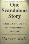 One Scandalous Story: Clinton, Lewinsky, and Thirteen Days That Tarnished American Journalism - Marvin L. Kalb