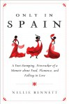 Only in Spain: A Foot-Stomping, Firecracker of a Memoir about Food, Flamenco, and Falling in Love - Nellie Bennett