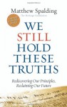 We Still Hold These Truths: Rediscovering Our Principles, Reclaiming Our Future - Matthew Spalding