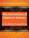 The Adventures of Sherlock Holmes, by Sir Arthur Conan Doyle - The Original Classic Edition - Arthur Conan Doyle