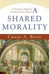 A Shared Morality: A Narrative Defense Of Natural Law Ethics - Craig Boyd