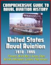 Comprehensive Guide to Naval Aviation History: United States Naval Aviation 1910 - 1995 - Pioneers, World War II, Korea, Ships, Aircraft, Helicopters, Carriers, Pilot Heroes - U.S. Government, Department of Defense, U.S. Military, U.S. Navy, Naval Historical Center, World Spaceflight News, Roy Grossnick