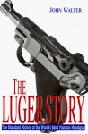 The Luger Story: The Standard History of the World's Most Famous Handgun - John Walter