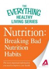 Nutrition: Breaking Bad Nutrition Habits: The Most Important Information You Need to Improve Your Health - Adams Media