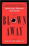 Blown Away: American Women and Guns - Caitlin Kelly
