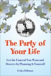 The Party of Your Life: Get the Funeral You Want and Deserve by Planning It Yourself - Erika Dillman
