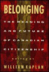 Belonging: The Meaning and Future of Canadian Citizenship - William Kaplan