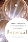 Renewal: How a New Generation of Faithful Priests and Bishops Is Revitalizing the Catholic Church - Anne Hendershott, Christopher White