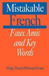 Mistakable French: Faux Amis and Key Words - Philip Thody, Philip Tundy, Howard Evans